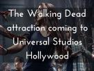 New Year-Round The Walking Dead Attraction Coming to Universal Studios Hollywood